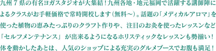 九州7県の有名ヨガスタジオが大集結!九州各地・地元福岡で活躍する講師陣によるクラスがお手軽価格で常時開校します(無料~)。話題の「メディカルアロマ」を使った植物の恵みたっぷりのクラフト作りや、注目のお灸を使ったレッスンなど「セルフメンテナンス」が出来るようになるホリスティックなレッスンも勢揃い!体を動かしたあとは、人気のショップによる充実のグルメブースでお腹も満足!