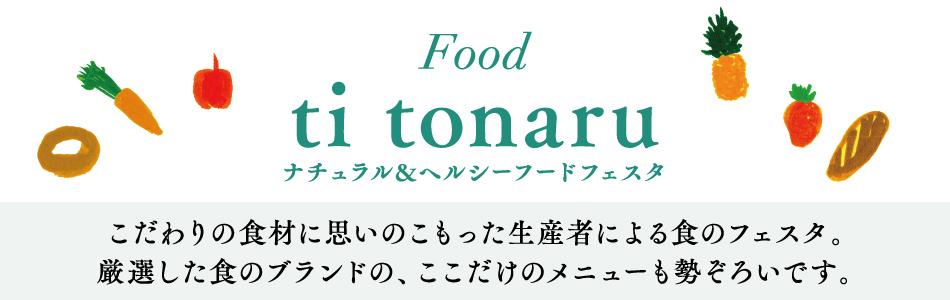 Food ti tonaru ナチュラル&ヘルシーフードフェスタ こだわりの食材に思いのこもった生産者による食のフェスタ。厳選した食のブランドの、ここだけのメニューも勢ぞろいです。